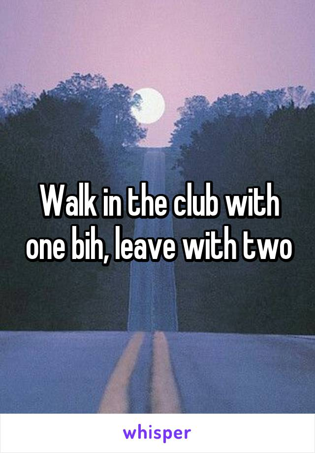 Walk in the club with one bih, leave with two