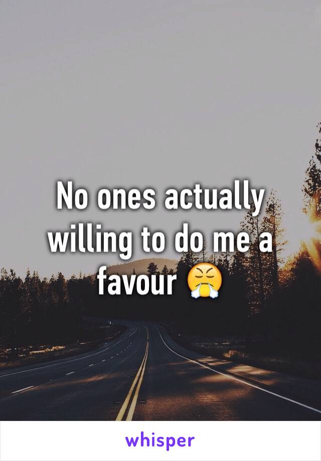 No ones actually willing to do me a favour 😤