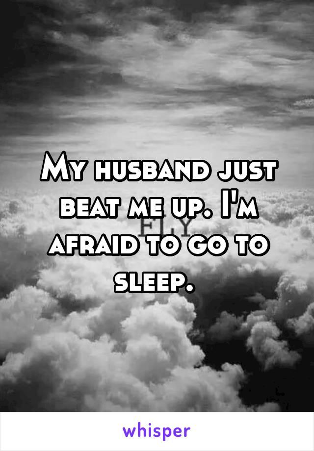 My husband just beat me up. I'm afraid to go to sleep.