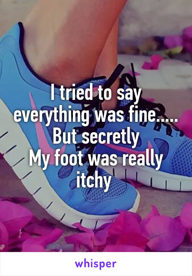 I tried to say everything was fine..... But secretly My foot was really itchy
