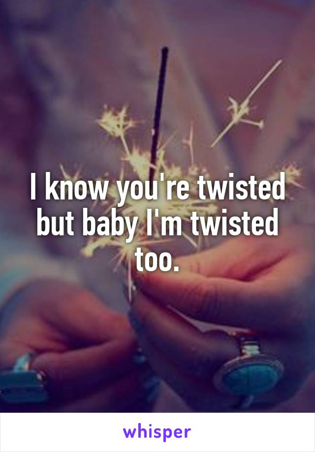 I know you're twisted but baby I'm twisted too.