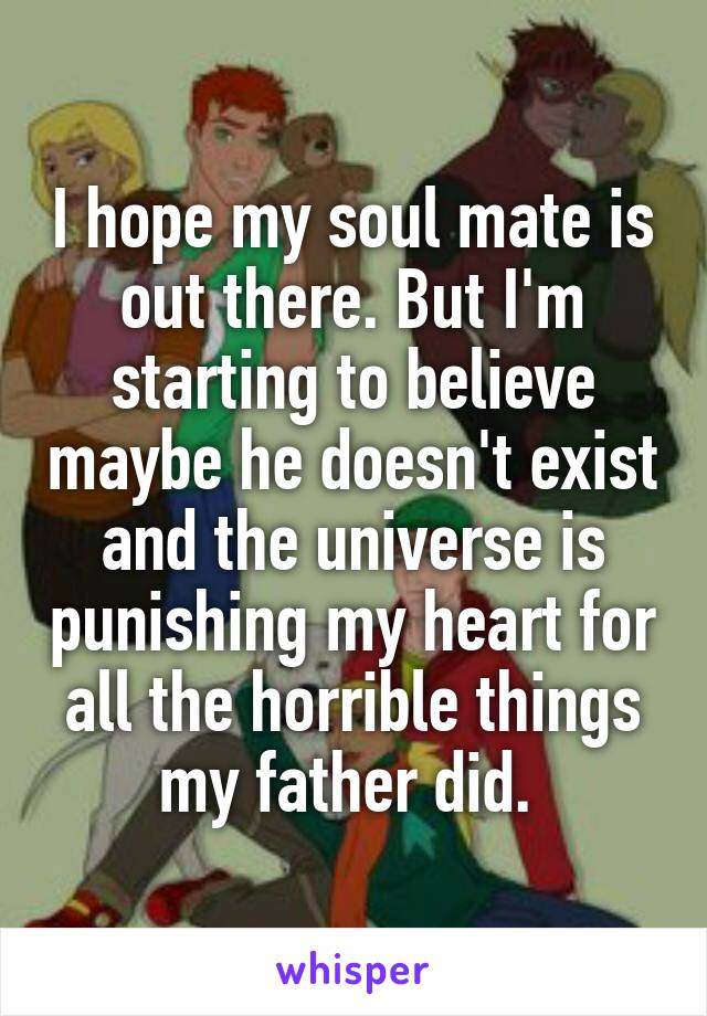 I hope my soul mate is out there. But I'm starting to believe maybe he doesn't exist and the universe is punishing my heart for all the horrible things my father did.