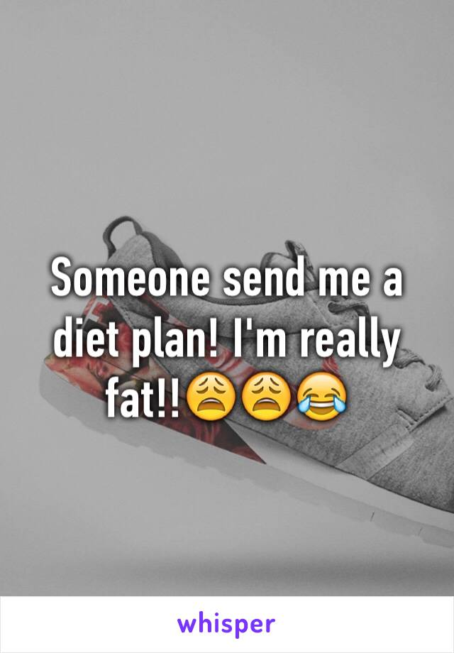 Someone send me a diet plan! I'm really fat!!😩😩😂
