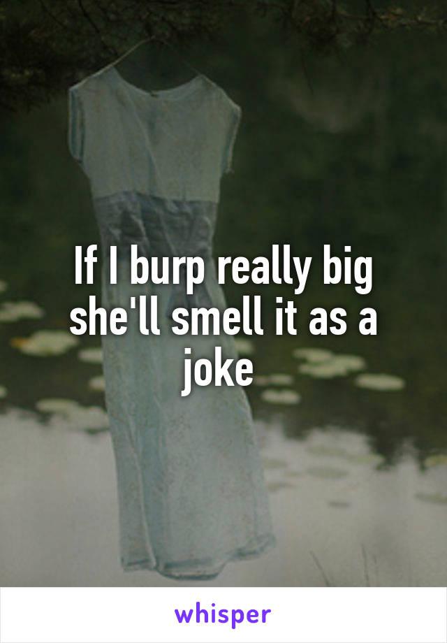 If I burp really big she'll smell it as a joke