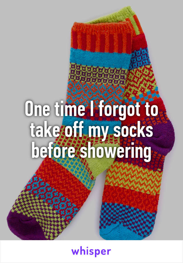 One time I forgot to take off my socks before showering