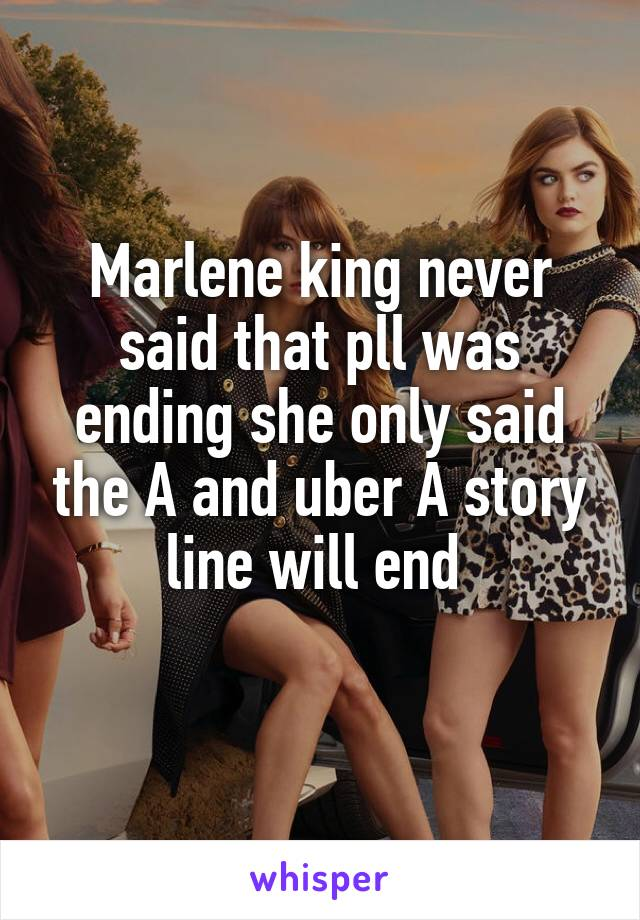 Marlene king never said that pll was ending she only said the A and uber A story line will end