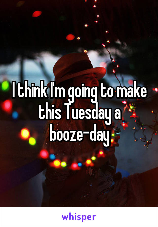 I think I'm going to make this Tuesday a booze-day