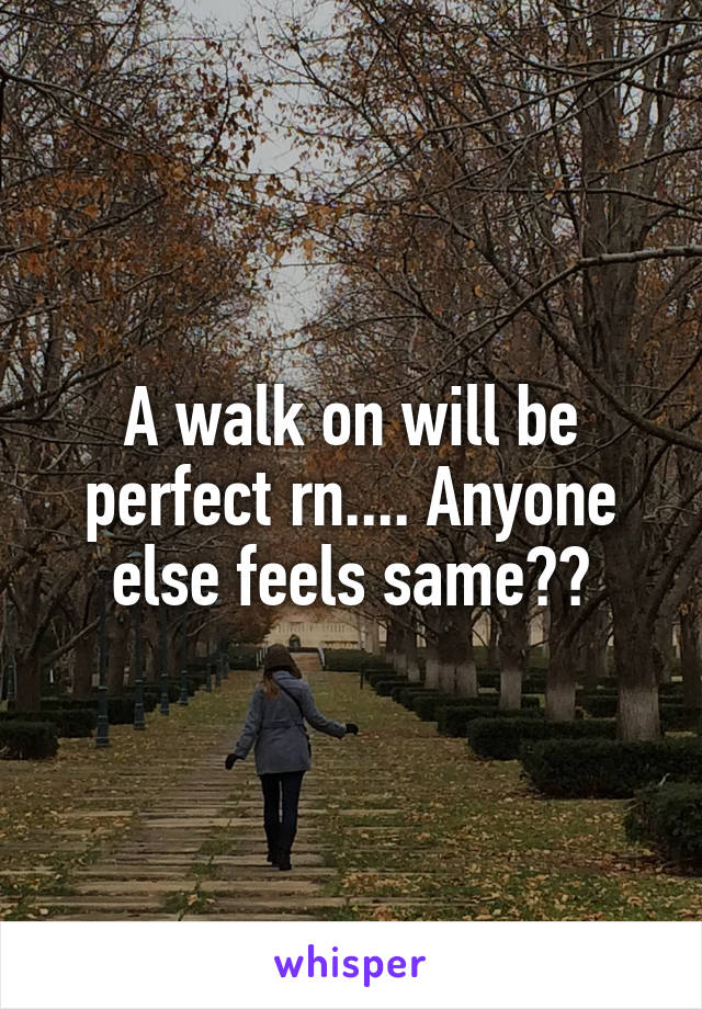 A walk on will be perfect rn.... Anyone else feels same??