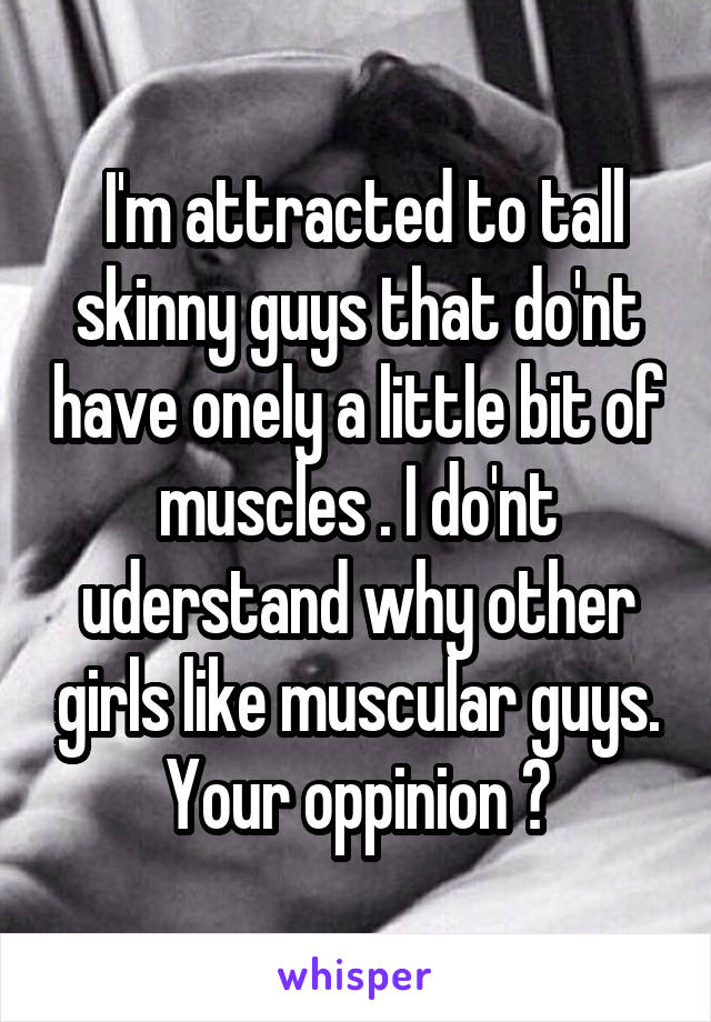 I'm attracted to tall skinny guys that do'nt have onely a little bit of muscles . I do'nt uderstand why other girls like muscular guys. Your oppinion ?