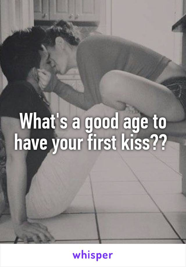 What's a good age to have your first kiss??
