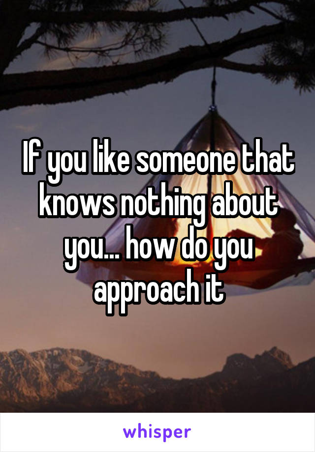 If you like someone that knows nothing about you... how do you approach it