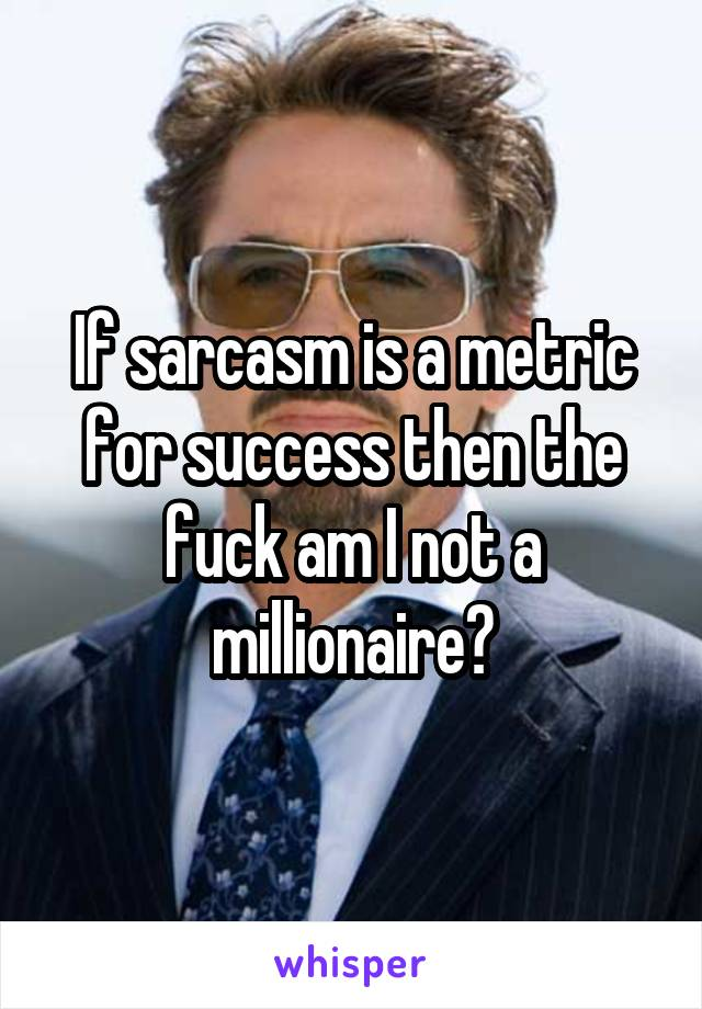If sarcasm is a metric for success then the fuck am I not a millionaire?