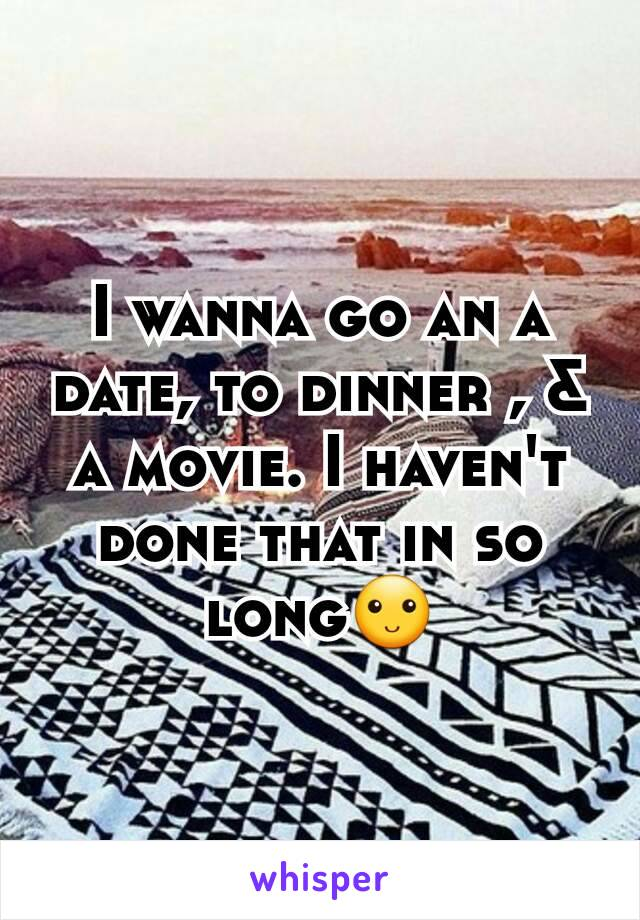 I wanna go an a date, to dinner , & a movie. I haven't done that in so long🙂