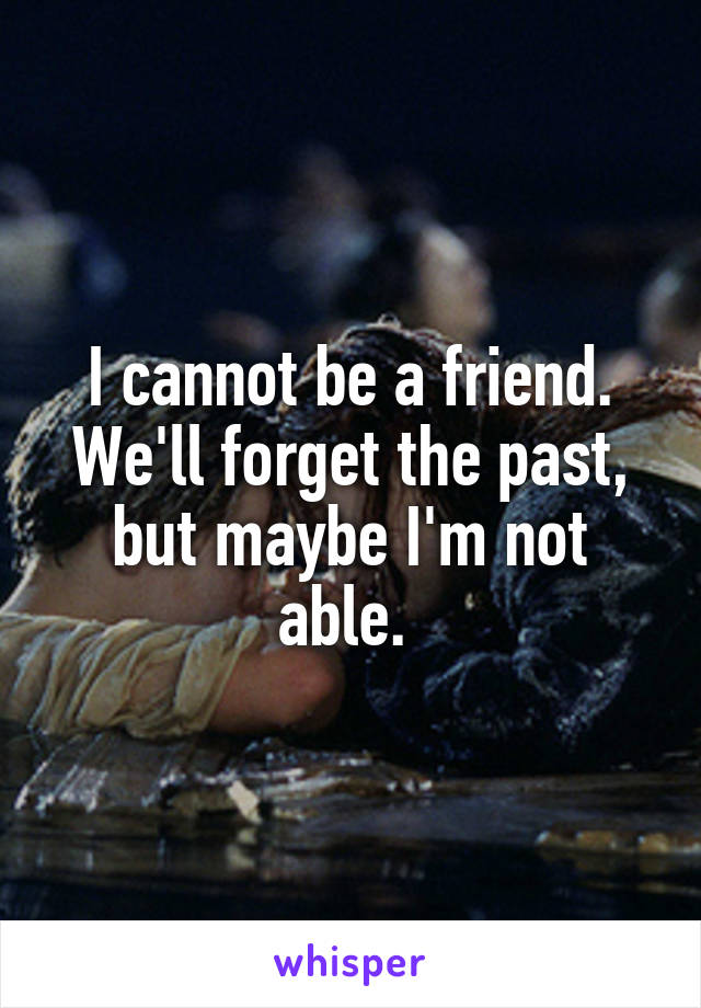I cannot be a friend. We'll forget the past, but maybe I'm not able.