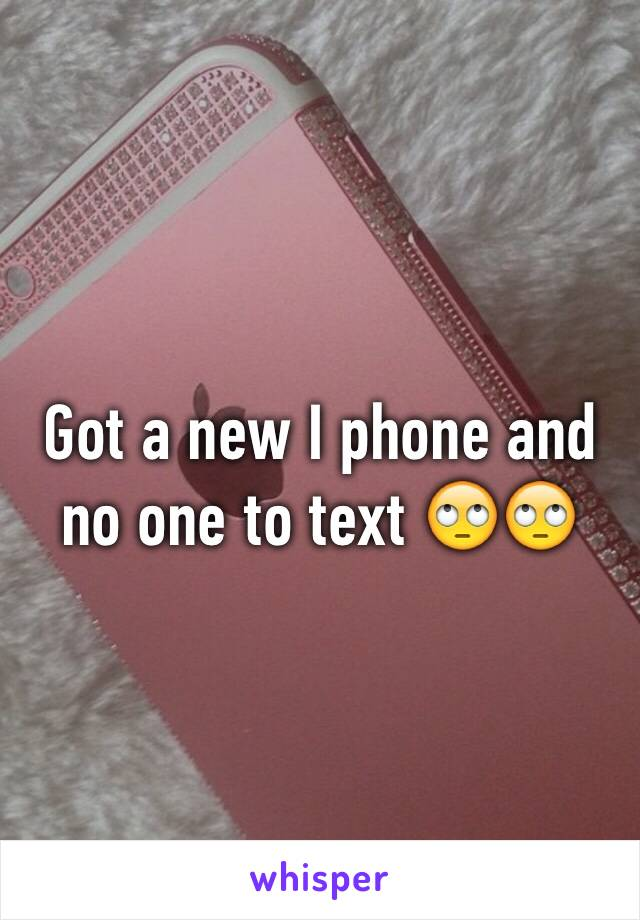 Got a new I phone and no one to text 🙄🙄