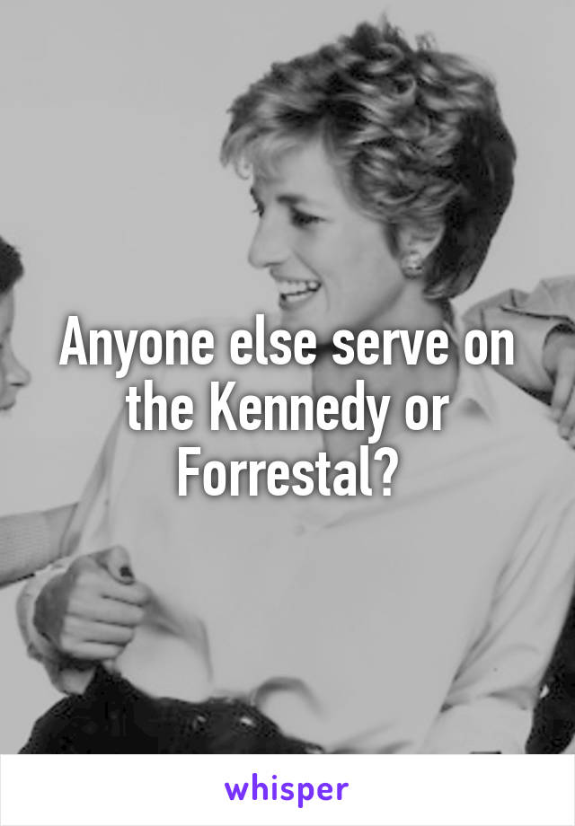Anyone else serve on the Kennedy or Forrestal?