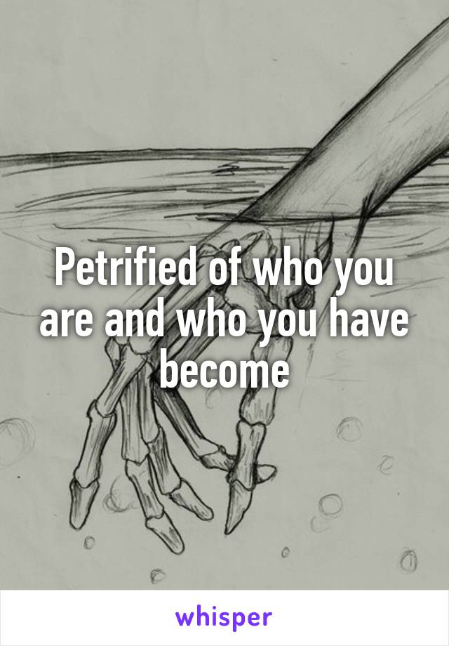 Petrified of who you are and who you have become