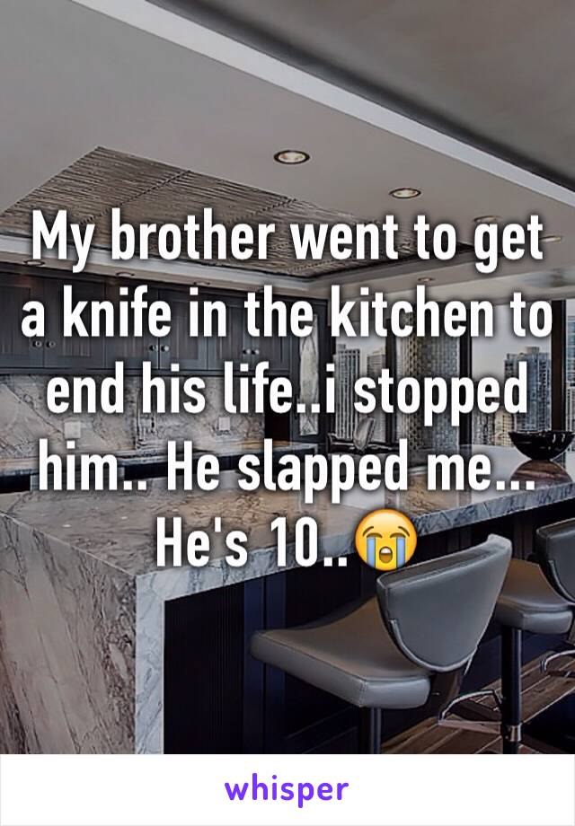 My brother went to get a knife in the kitchen to end his life..i stopped him.. He slapped me... He's 10..😭