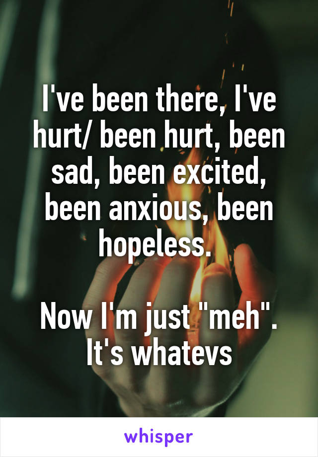 """I've been there, I've hurt/ been hurt, been sad, been excited, been anxious, been hopeless.   Now I'm just """"meh"""". It's whatevs"""