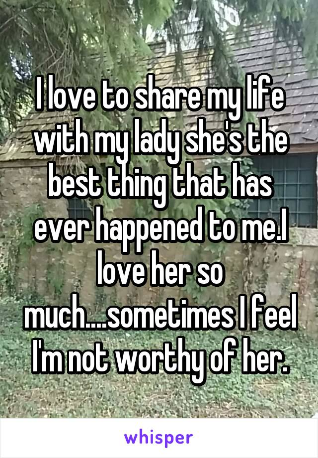 I love to share my life with my lady she's the best thing that has ever happened to me.I love her so much....sometimes I feel I'm not worthy of her.