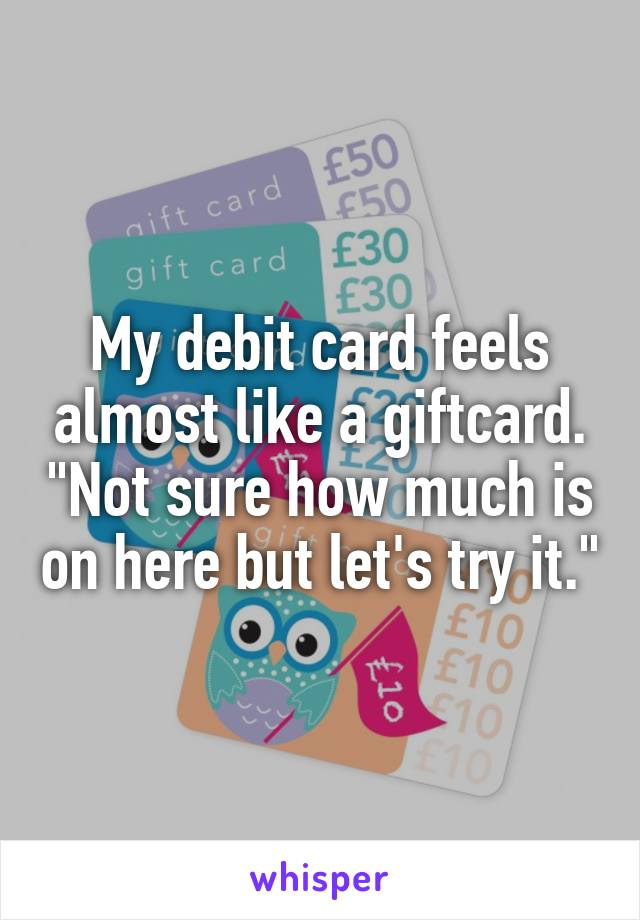 """My debit card feels almost like a giftcard. """"Not sure how much is on here but let's try it."""""""