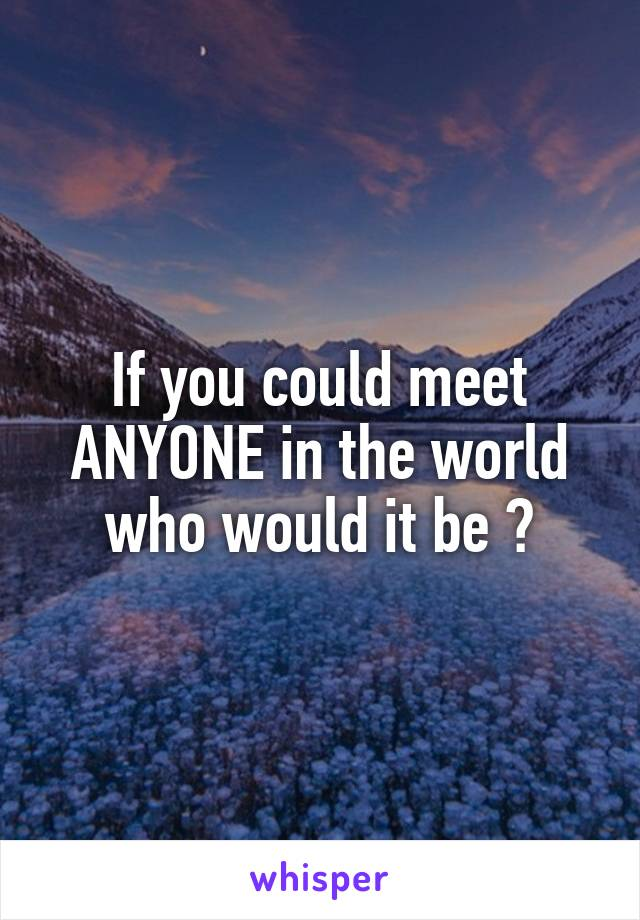 If you could meet ANYONE in the world who would it be ?