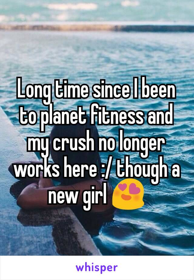 Long time since I been to planet fitness and my crush no longer works here :/ though a new girl 😍