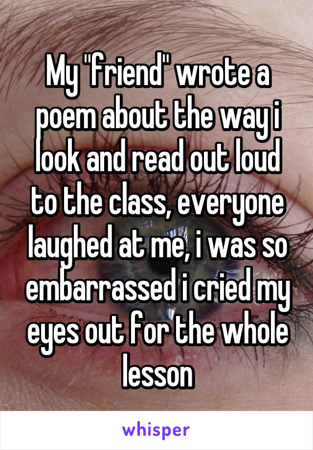 """My """"friend"""" wrote a poem about the way i look and read out loud to the class, everyone laughed at me, i was so embarrassed i cried my eyes out for the whole lesson"""