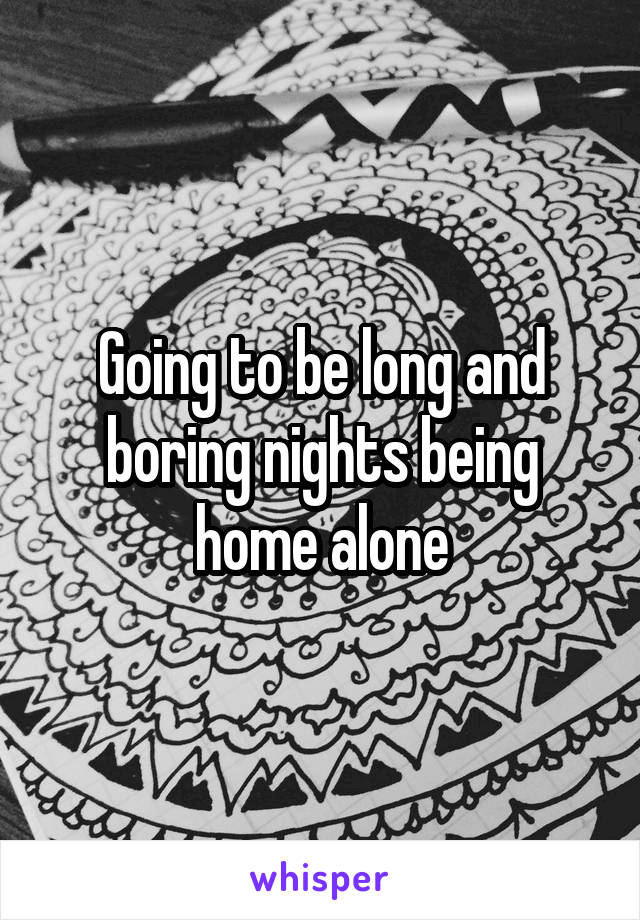 Going to be long and boring nights being home alone