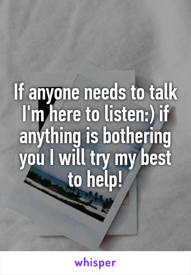 If anyone needs to talk I'm here to listen:) if anything is bothering you I will try my best to help!