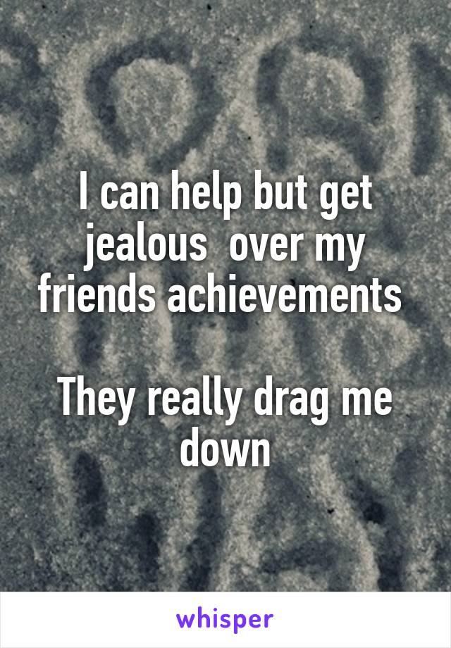 I can help but get jealous  over my friends achievements   They really drag me down