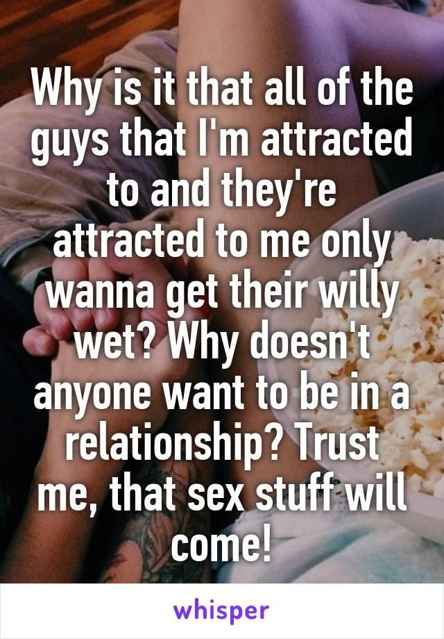 Why is it that all of the guys that I'm attracted to and they're attracted to me only wanna get their willy wet? Why doesn't anyone want to be in a relationship? Trust me, that sex stuff will come!