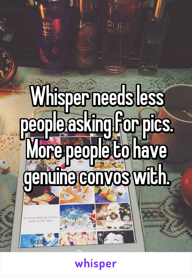 Whisper needs less people asking for pics. More people to have genuine convos with.
