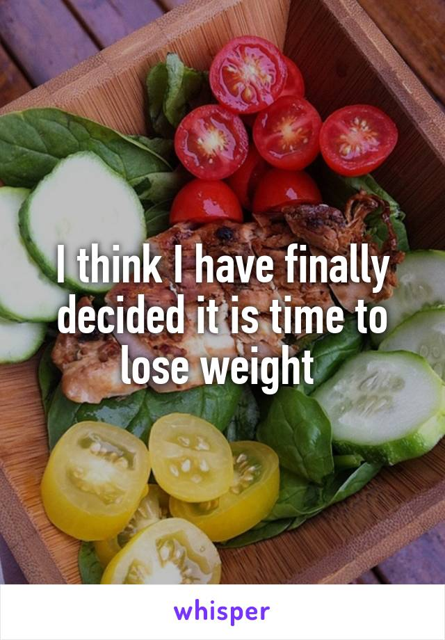 I think I have finally decided it is time to lose weight