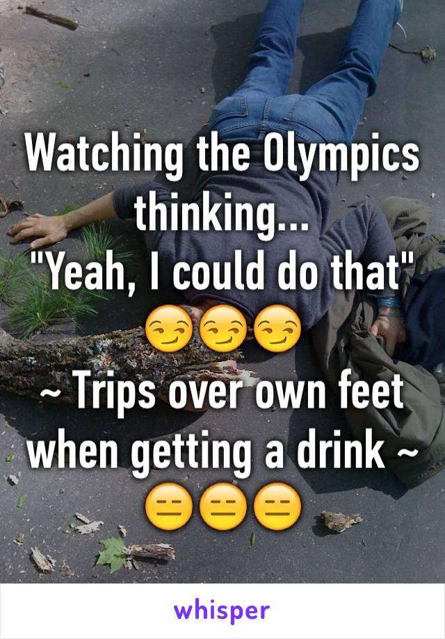 "Watching the Olympics thinking... ""Yeah, I could do that"" 😏😏😏 ~ Trips over own feet when getting a drink ~ 😑😑😑"