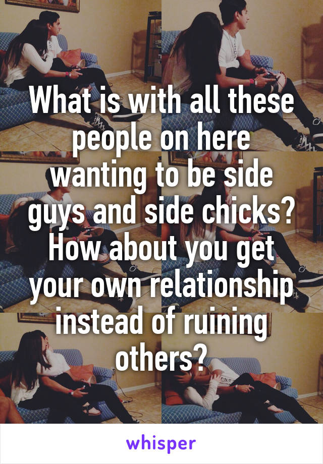 What is with all these people on here wanting to be side guys and side chicks? How about you get your own relationship instead of ruining others?