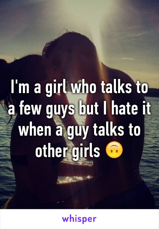 I'm a girl who talks to a few guys but I hate it when a guy talks to other girls 🙃
