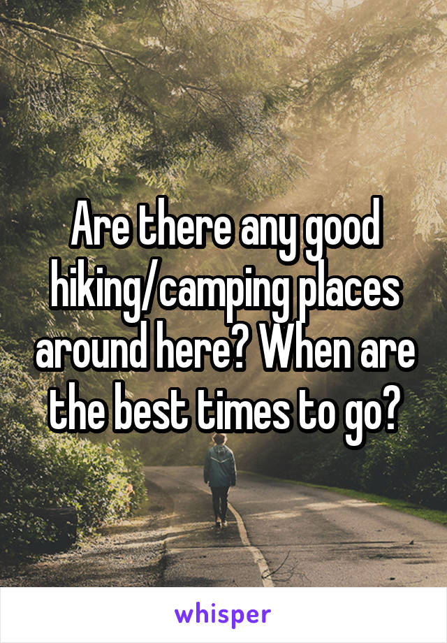 Are there any good hiking/camping places around here? When are the best times to go?