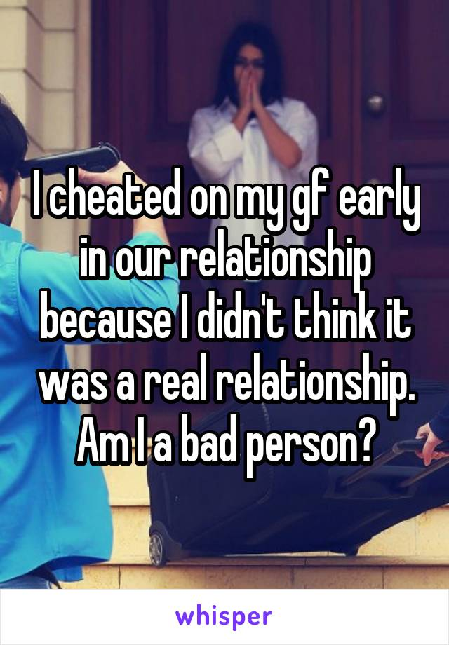 I cheated on my gf early in our relationship because I didn't think it was a real relationship. Am I a bad person?