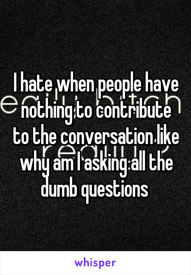 I hate when people have nothing to contribute to the conversation like why am I asking all the dumb questions