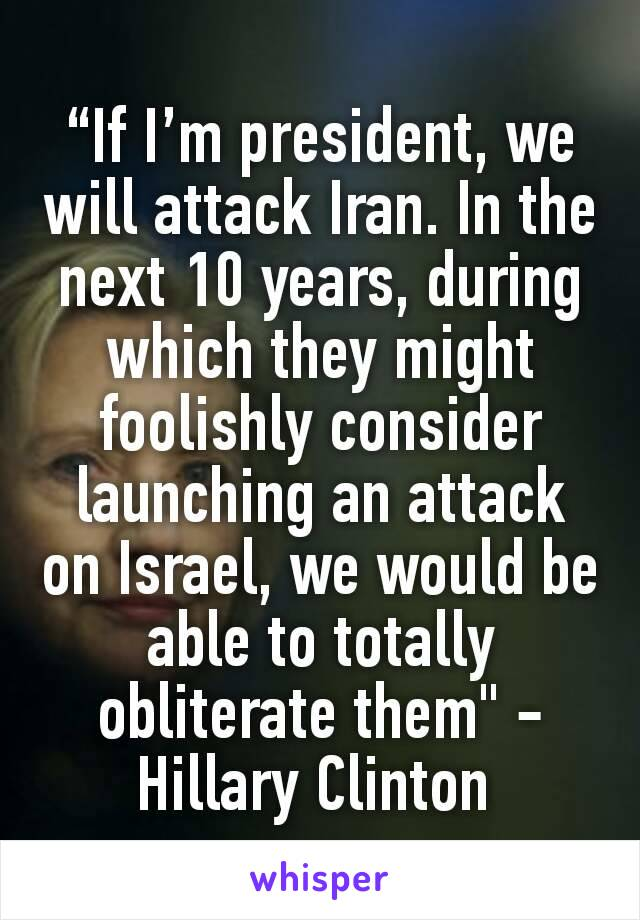 """""""If I'm president, we will attack Iran. In the next 10 years, during which they might foolishly consider launching an attack on Israel, we would be able to totally obliterate them"""" -Hillary Clinton"""