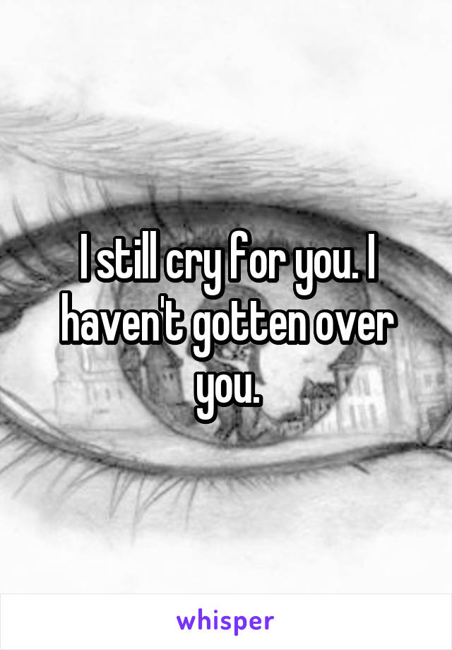 I still cry for you. I haven't gotten over you.
