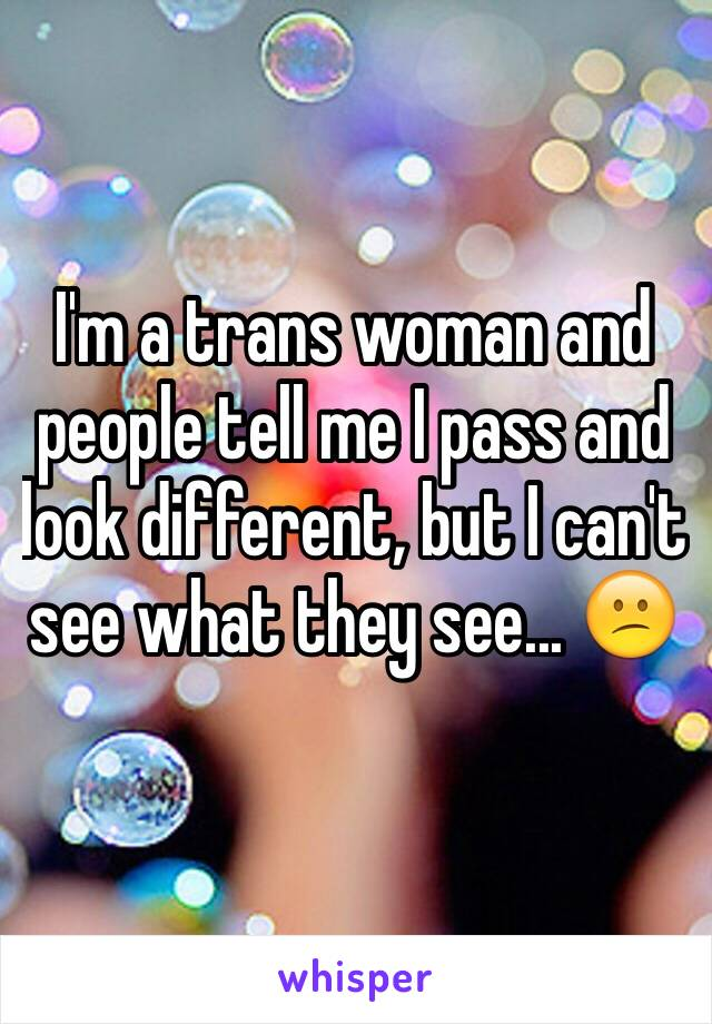 I'm a trans woman and people tell me I pass and look different, but I can't see what they see... 😕