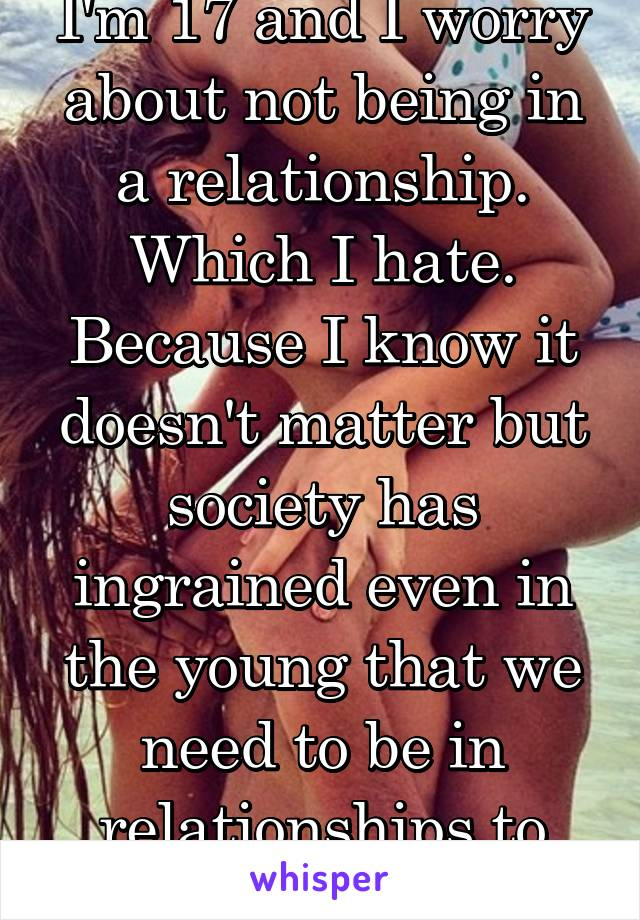 I'm 17 and I worry about not being in a relationship. Which I hate. Because I know it doesn't matter but society has ingrained even in the young that we need to be in relationships to have worth.