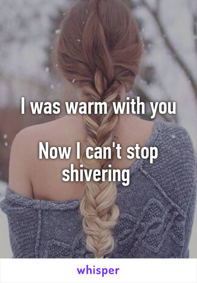 I was warm with you  Now I can't stop shivering