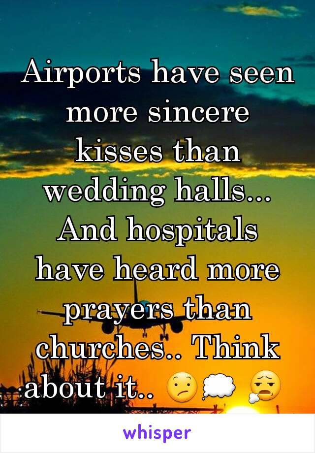 Airports have seen more sincere kisses than wedding halls... And hospitals have heard more prayers than churches.. Think about it.. 😕💭 😧