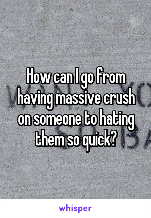 How can I go from having massive crush on someone to hating them so quick?