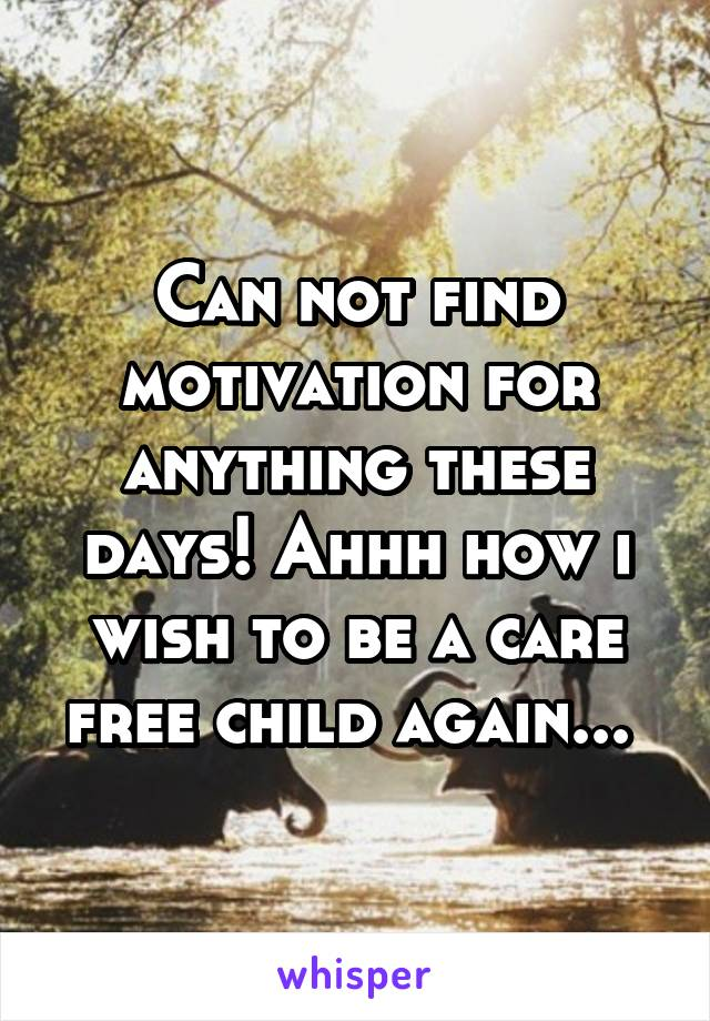 Can not find motivation for anything these days! Ahhh how i wish to be a care free child again...