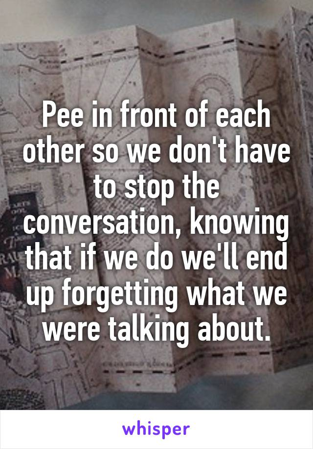 Pee in front of each other so we don't have to stop the conversation, knowing that if we do we'll end up forgetting what we were talking about.