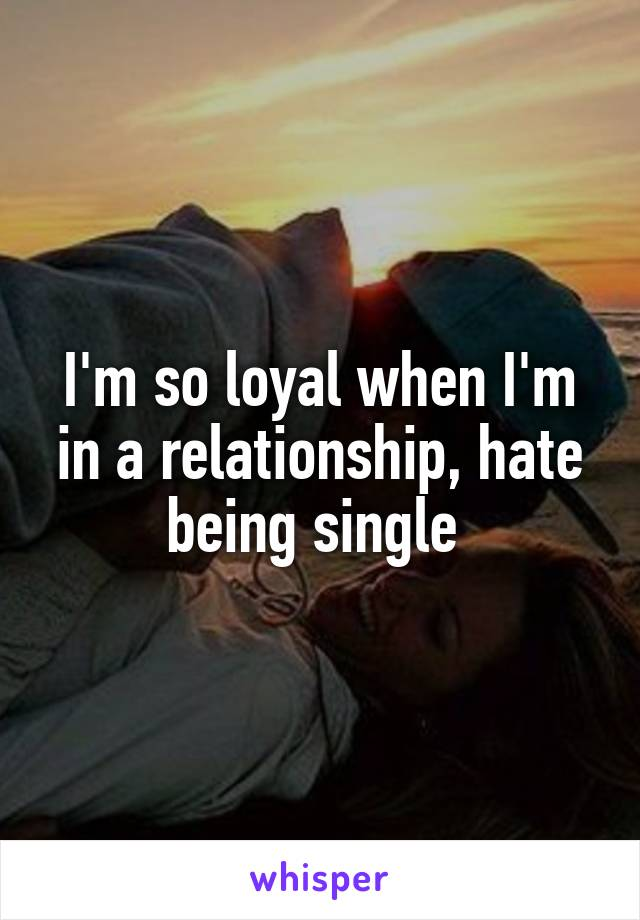 I'm so loyal when I'm in a relationship, hate being single